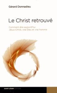 Gérard Donnadieu - Le Christ retrouvé - Comment dire aujourd'hui Jésus-Christ, vrai Dieu et vrai homme.