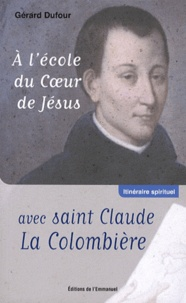 Gérard Dufour - A l'école du coeur de Jésus avec Saint Claude la Colombière.