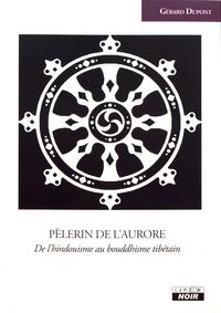 Gérard Dupont - Pèlerin de l'aurore - De l'hindouisme au bouddhisme tibétain.