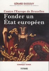 Gérard Dussouy - Contre l'Europe de Bruxelles - Fonder un Etat européen.
