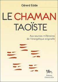 Gérard Edde - Le chaman taoïste - Aux sources millénaires de l'énergétique originelle.
