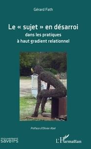 """Gérard Fath - Le """"sujet"""" en désarroi dans les pratiques à haut gradient relationnel."""