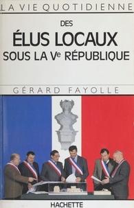 Gérard Fayolle - La Vie quotidienne des élus locaux sous la Ve République.