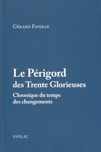 Gérard Fayolle - Le Périgord des Trente Glorieuses (1945-1975) - Chronique du temps des changements.