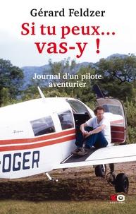 Gérard Feldzer - Si tu peux... vas-y ! - Journal d'un pilote aventurier.