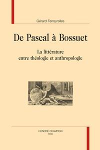 Gérard Ferreyrolles - De Pascal à Bossuet - La littérature entre théologie et anthropologie.