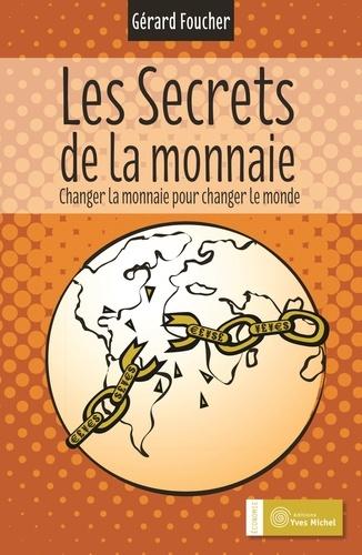 Gérard Foucher - Les secrets de la monnaie - Changer la monnaie pour changer le monde.