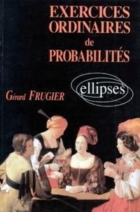 Gérard Frugier - Exercices ordinaires de probabilités - Avec solutions et rappels de cours, classes préparatoires, premiers cycles universitaires, BTS, IUT.