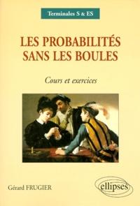 Gérard Frugier - Les probabilités sans les boules terminales S/ES - Cours et exercices.