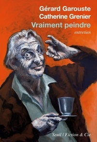 Gérard Garouste et Catherine Grenier - Vraiment peindre - Entretien.