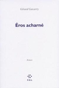 Gérard Gavarry - Eros acharné.