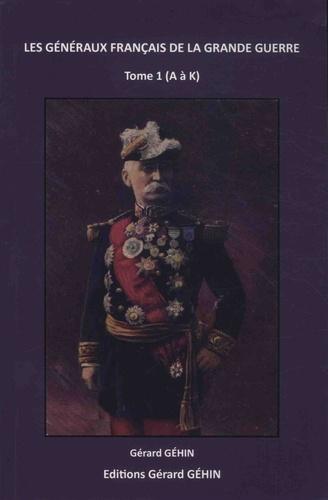 Gérard Géhin - Les généraux français de la Grande Guerre - Tome 1, A à K.