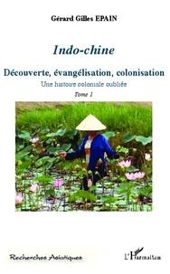 Gérard-Gilles Epain - Indo-chine - Une histoire coloniale oubliée Tome 1, Découverte, évangélisation, colonisation.