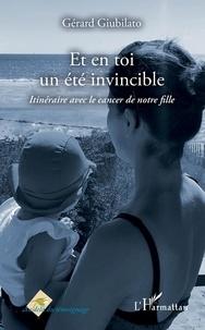 Gérard Giubilato - Et en toi un été invincible - Itinéraire avec le cancer de notre fille.