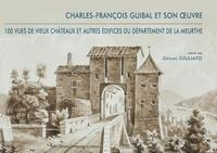 Gérard Giuliato - Charles-François Guibal et son oeuvre - 100 vues de vieux châteaux et autres édifices du département de la Meurthe.