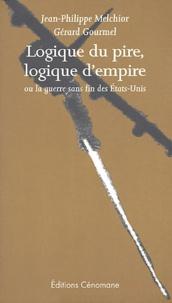 Gérard Gourmel et Jean-Philippe Melchior - Logique du pire, logique d'empire ou la guerre sans fin des Etats-Unis.