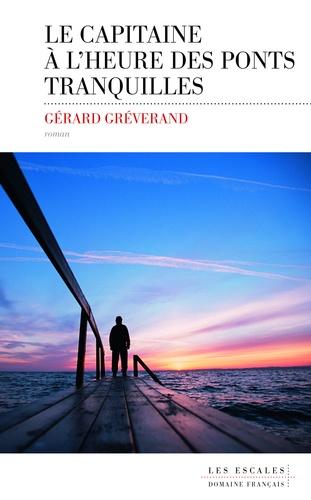 Gérard Gréverand - Le capitaine à l'heure des ponts tranquilles.