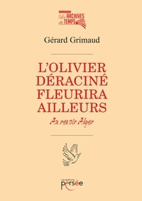 Gérard Grimaud - L'olivier deraciné fleurira ailleurs - Au revoir Alger.