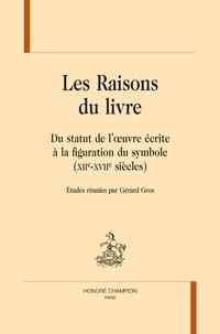 Gérard Gros - Les raisons du livre - Du statut de l'oeuvre écrite à la figuration du symbole (XIIe-XVIIIe siècles).