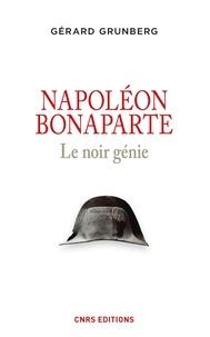 Gérard Grunberg - Napoléon Bonaparte - Le noir génie.
