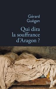 Gérard Guégan - Qui dira la souffrance d'Aragon ?.