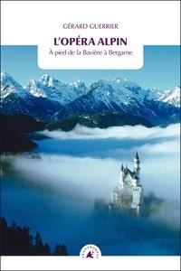 Gérard Guerrier - L'opéra alpin - A pied de la Bavière à Bergame.