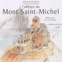 Gérard Guillier - L' abbaye du Mont Saint-Michel - Bâtir pour un archange.