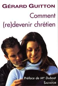 Gérard Guitton - Comment (re)devenir chrétien - Catéchèse pour les recommençants.