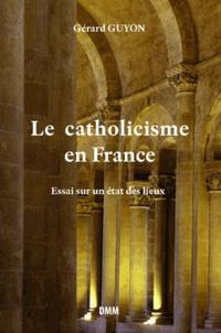 Gérard Guyon - Le catholicisme en France - Essai sur un état des lieux.