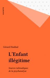 Gérard Haddad - L'Enfant illégitime - Sources talmudiques de la psychanalyse.