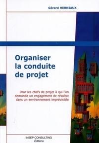 Gérard Herniaux - Organiser la conduite de projet - Pour les chefs de projet à qui l'on demande un engagement de résultat dans un environnement imprévisible.