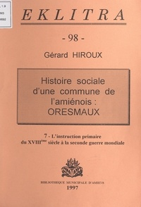Gérard Hiroux et Philippe Pauchet - Histoire sociale d'une commune de l'Amiénois : Oresmaux (7). L'instruction primaire, du XVIIIe siècle à la Seconde Guerre mondiale.