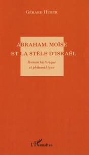 Gérard Huber - Abraham, Moïse et la stèle d'Israël.