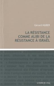 Gérard Huber - La résistance comme alibi de la résistance à Israël.