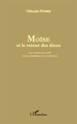 Moïse et le retour des dieux. Aux origines du conflit entre polythéisme et monothéisme