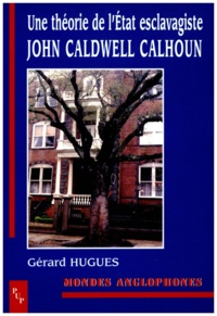 Gérard Hugues - John Caldwell Calhoun - Une théorie de l'Etat esclavagiste.