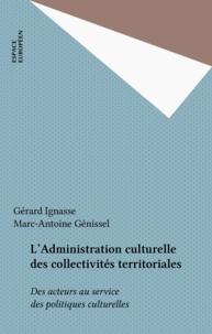 Gérard Ignasse et Marc-Antoine Genissel - L'Administration culturelle des collectivités territoriales - Des acteurs au service des politiques culturelles.