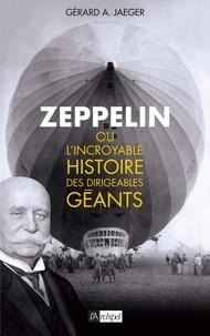 Gérard Jaeger et Gérard A. Jaeger - Zeppelin ou l'incroyable histoire des ballons dirigeables.