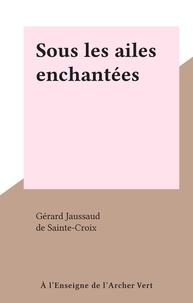 Gérard Jaussaud et  de Sainte-Croix - Sous les ailes enchantées.