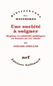 Gérard Jorland - Une société à soigner - Hygiène et salubrité publiques en France au XIXe siècle.
