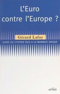 Gérard Lafay - L'EURO CONTRE L'EUROPE ? Guide du citoyen face à la monnaie unique.