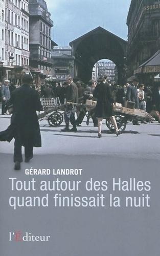 Gérard Landrot - Tout autour des Halles quand finissait la nuit.