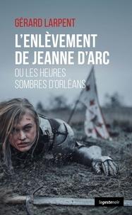 Gérard Larpent - L'enlèvement de Jeanne d'Arc - Ou les heures sombres d'Orléans.