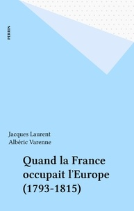 Gérard Laurent et Alex Varenne - Quand la France occupait l'Europe - 1792-1815.