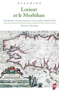 Gérard Le Bouëdec - Lorient et le Morbihan - Une histoire de ressentiments et de rivalités (1666-1914).