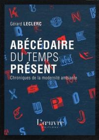 Gérard Leclerc - Abécédaire du temps présent - Chroniques de la modernité ambiante.