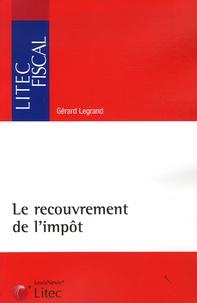 Gérard Legrand - Le recouvrement de l'impôt - Organisation et contentieux.