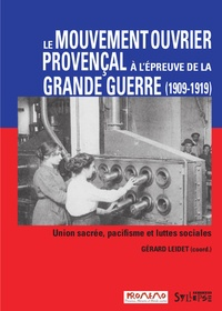 Gérard Leidet - Le mouvement ouvrier provençal à l'épreuve de la Grande Guerre - Union sacrée, pacifisme et luttes sociales (1909-1919).