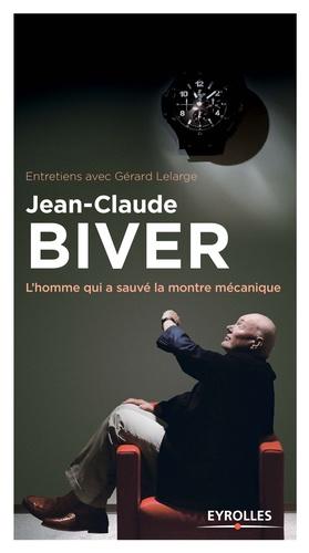 Gérard Lelarge - Jean-Claude Biver - L'homme qui a sauvé la montre mécanique.
