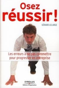 Gérard Lelarge - Osez réussir ! - Les erreurs à ne pas commettre pour réussir en entreprise.